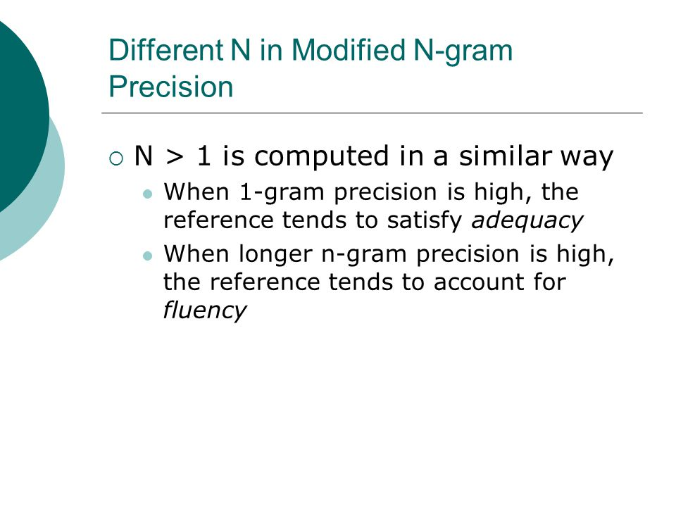 Different N in Modified N-gram Precision  N > 1 is computed in a similar way When 1-gram precision is high, the reference tends to satisfy adequacy When longer n-gram precision is high, the reference tends to account for fluency