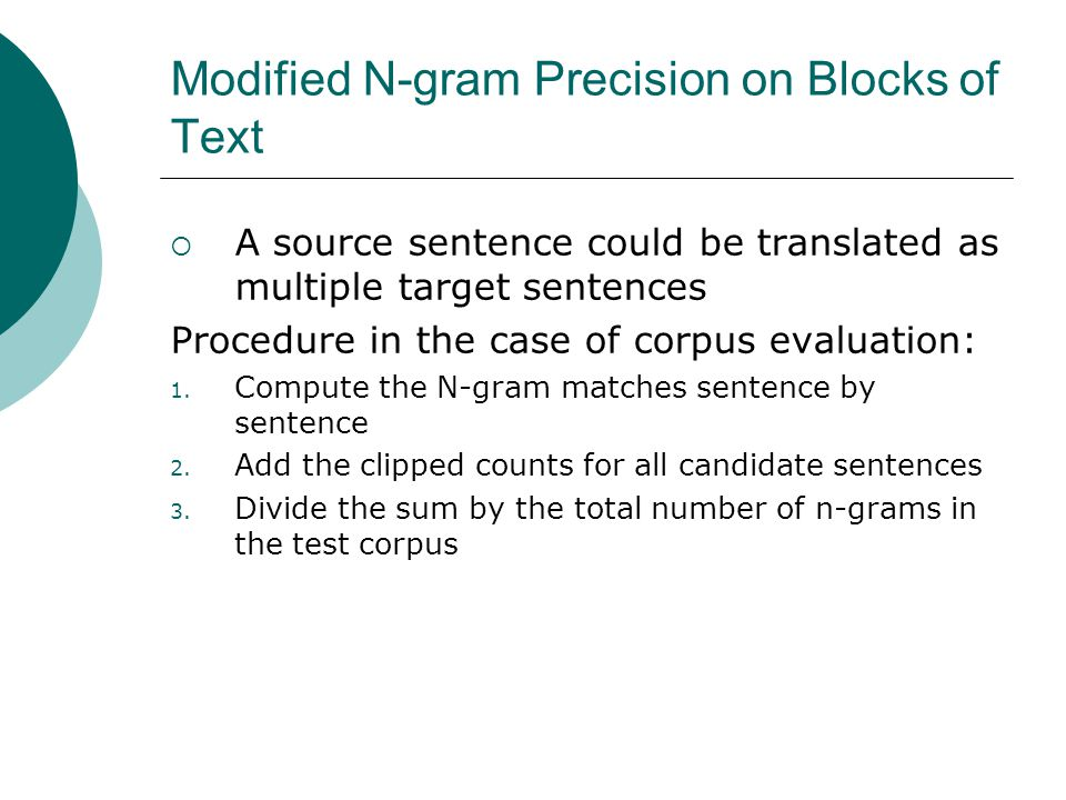Modified N-gram Precision on Blocks of Text  A source sentence could be translated as multiple target sentences Procedure in the case of corpus evaluation: 1.