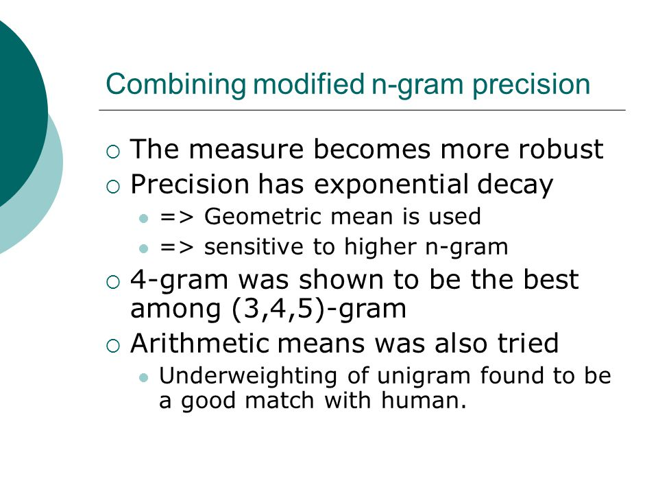 Combining modified n-gram precision  The measure becomes more robust  Precision has exponential decay => Geometric mean is used => sensitive to higher n-gram  4-gram was shown to be the best among (3,4,5)-gram  Arithmetic means was also tried Underweighting of unigram found to be a good match with human.