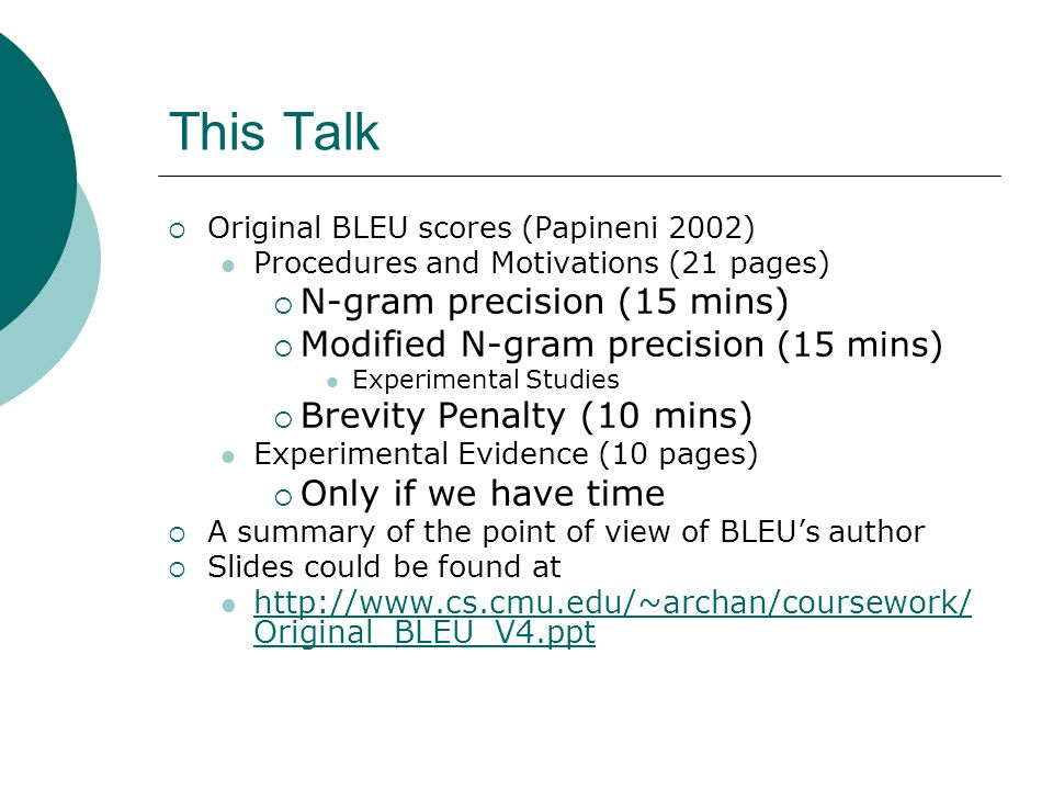 This Talk  Original BLEU scores (Papineni 2002) Procedures and Motivations (21 pages)  N-gram precision (15 mins)  Modified N-gram precision (15 mins) Experimental Studies  Brevity Penalty (10 mins) Experimental Evidence (10 pages)  Only if we have time  A summary of the point of view of BLEU's author  Slides could be found at http://www.cs.cmu.edu/~archan/coursework/ Original_BLEU_V4.ppt http://www.cs.cmu.edu/~archan/coursework/ Original_BLEU_V4.ppt
