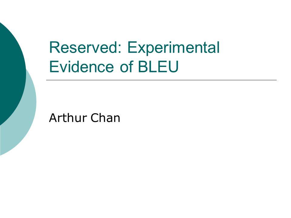 Reserved: Experimental Evidence of BLEU Arthur Chan