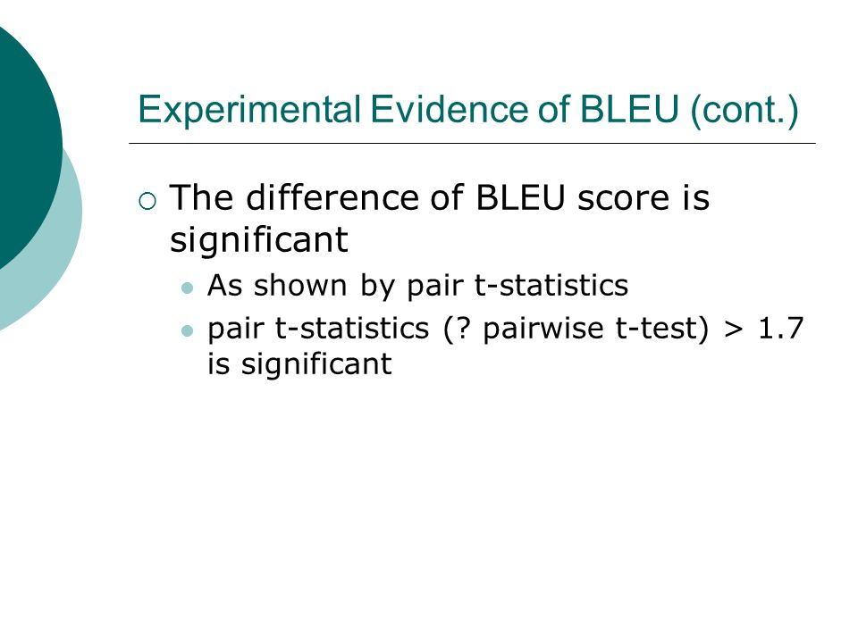 Experimental Evidence of BLEU (cont.)  The difference of BLEU score is significant As shown by pair t-statistics pair t-statistics (.