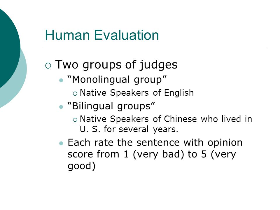 Human Evaluation  Two groups of judges Monolingual group  Native Speakers of English Bilingual groups  Native Speakers of Chinese who lived in U.