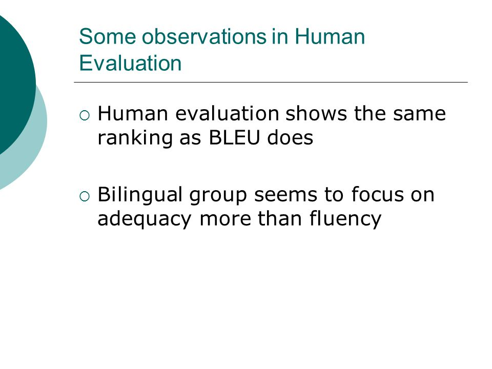 Some observations in Human Evaluation  Human evaluation shows the same ranking as BLEU does  Bilingual group seems to focus on adequacy more than fluency