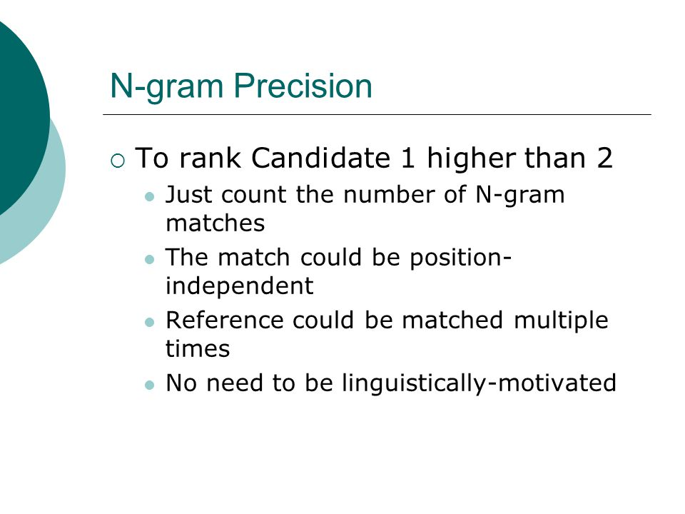 N-gram Precision  To rank Candidate 1 higher than 2 Just count the number of N-gram matches The match could be position- independent Reference could be matched multiple times No need to be linguistically-motivated