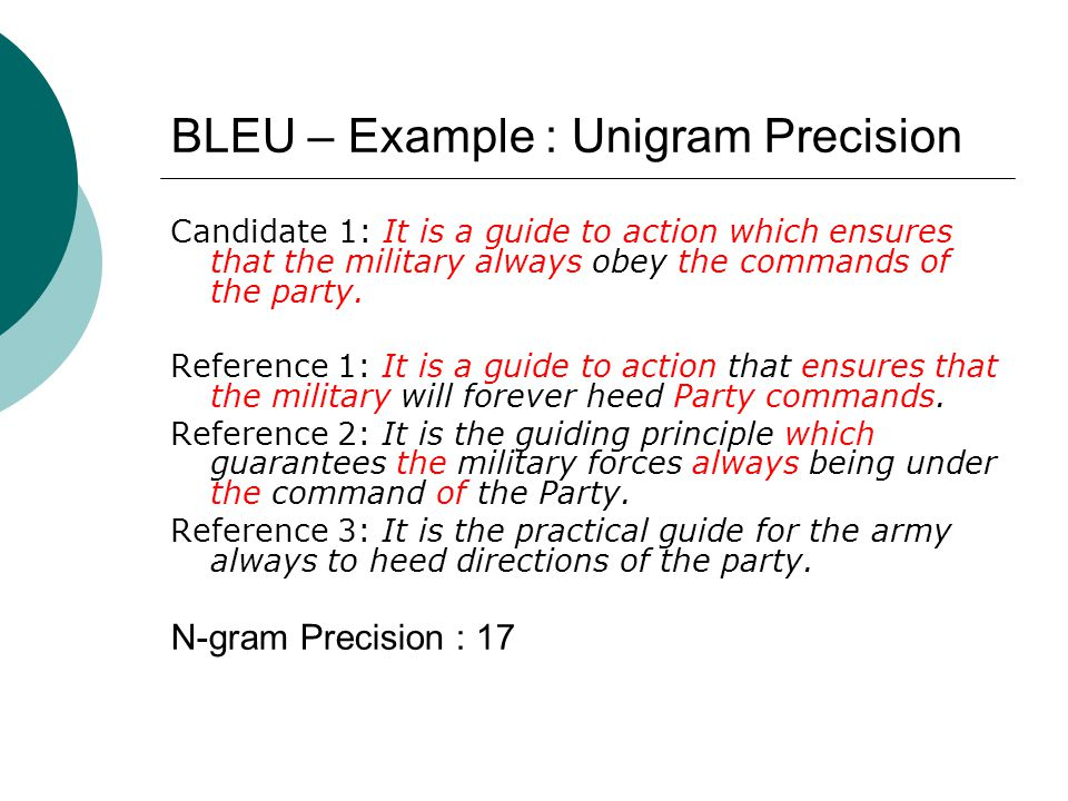 BLEU – Example : Unigram Precision Candidate 1: It is a guide to action which ensures that the military always obey the commands of the party.