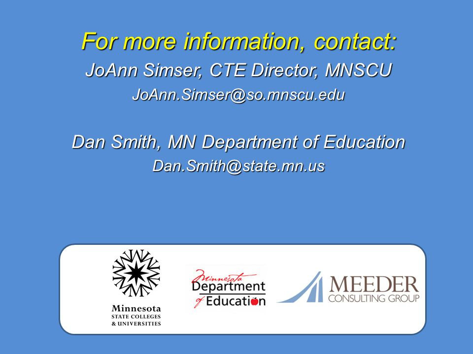 For more information, contact: JoAnn Simser, CTE Director, MNSCU JoAnn.Simser@so.mnscu.edu Dan Smith, MN Department of Education Dan.Smith@state.mn.us