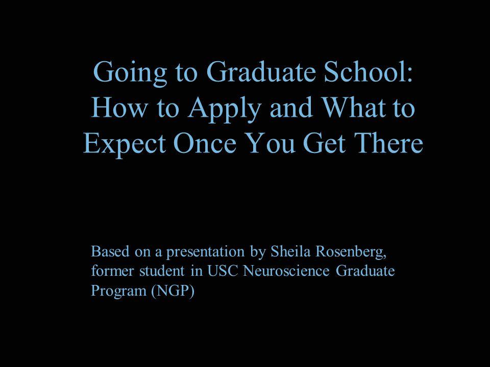 Going to Graduate School: How to Apply and What to Expect Once You Get There Based on a presentation by Sheila Rosenberg, former student in USC Neuroscience Graduate Program (NGP)
