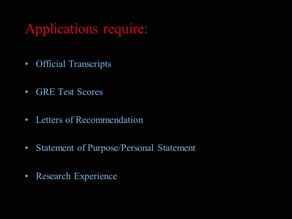 Applications require: Official Transcripts GRE Test Scores Letters of Recommendation Statement of Purpose/Personal Statement Research Experience
