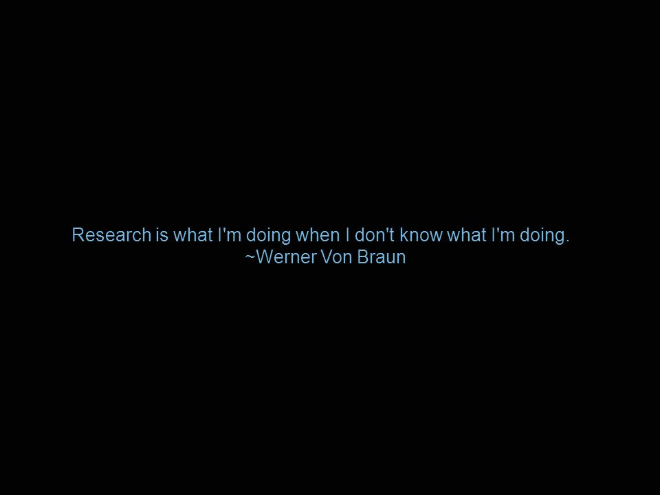 Research is what I m doing when I don t know what I m doing. ~Werner Von Braun