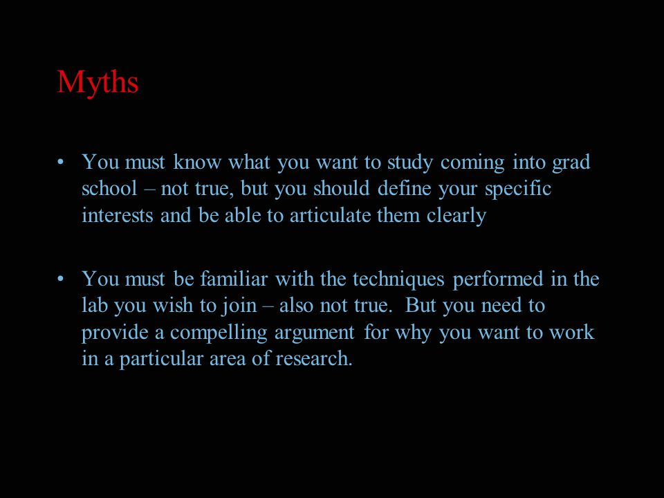 Myths You must know what you want to study coming into grad school – not true, but you should define your specific interests and be able to articulate them clearly You must be familiar with the techniques performed in the lab you wish to join – also not true.
