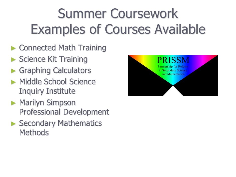 Summer Coursework Examples of Courses Available ► Connected Math Training ► Science Kit Training ► Graphing Calculators ► Middle School Science Inquiry Institute ► Marilyn Simpson Professional Development ► Secondary Mathematics Methods