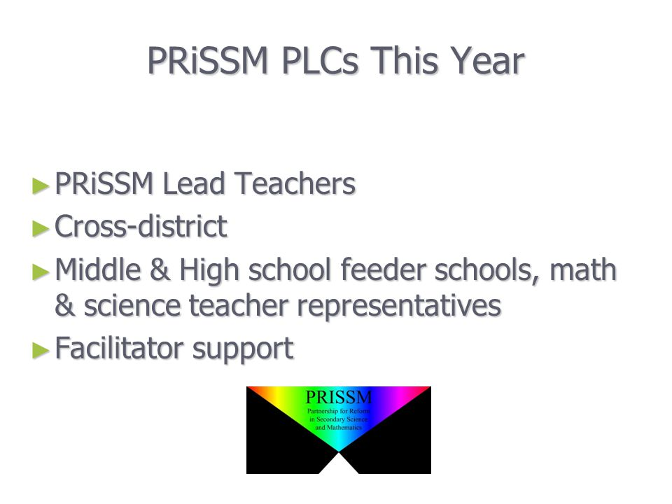 PRiSSM PLCs This Year ► PRiSSM Lead Teachers ► Cross-district ► Middle & High school feeder schools, math & science teacher representatives ► Facilitator support