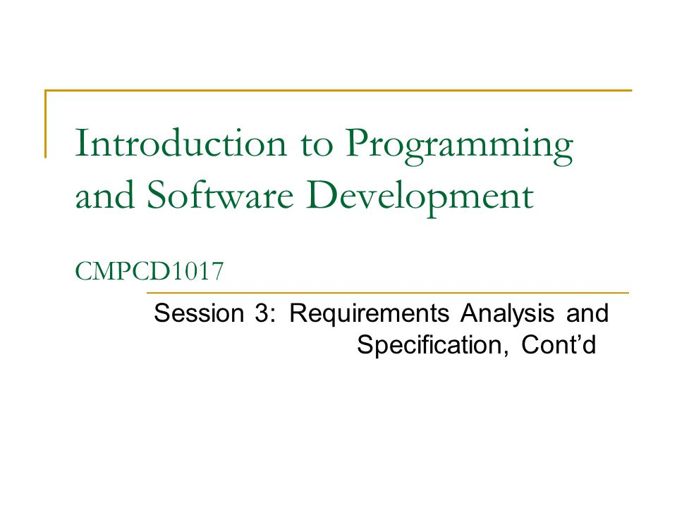 Introduction to Programming and Software Development CMPCD1017 Session 3:Requirements Analysis and Specification, Cont'd
