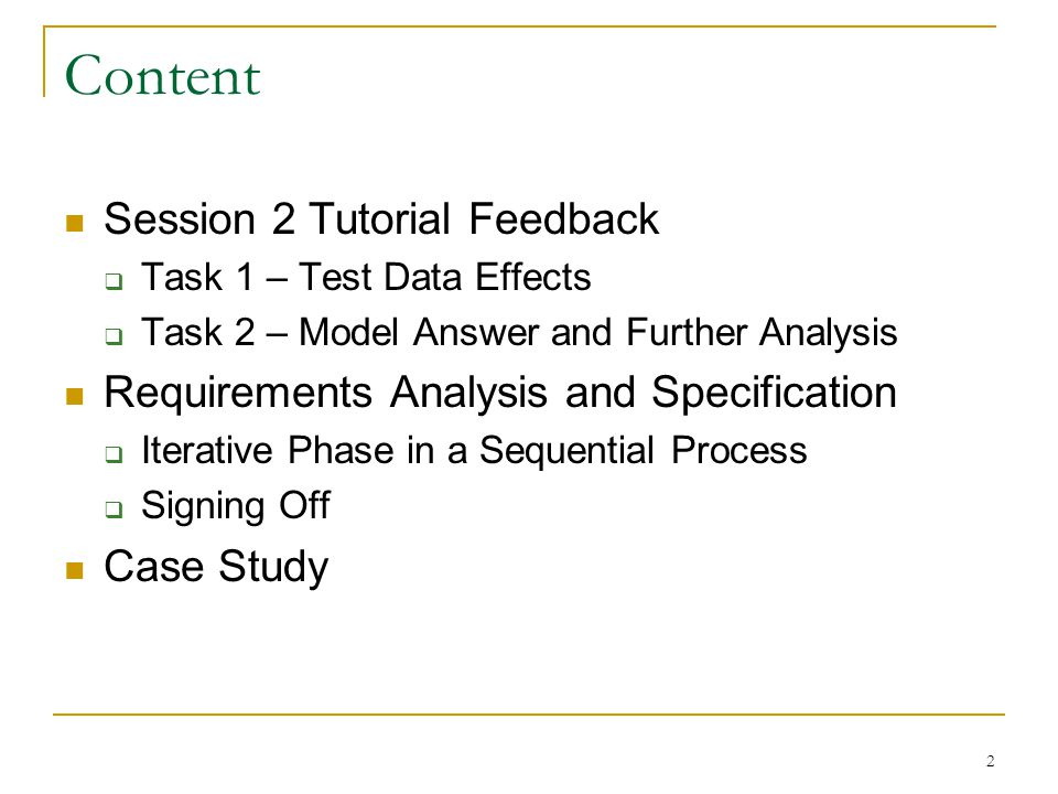 2 Content Session 2 Tutorial Feedback  Task 1 – Test Data Effects  Task 2 – Model Answer and Further Analysis Requirements Analysis and Specification  Iterative Phase in a Sequential Process  Signing Off Case Study