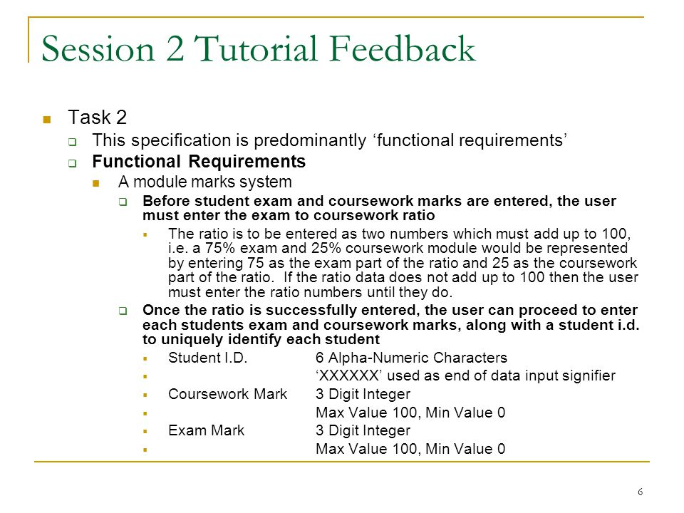 6 Session 2 Tutorial Feedback Task 2  This specification is predominantly 'functional requirements'  Functional Requirements A module marks system  Before student exam and coursework marks are entered, the user must enter the exam to coursework ratio  The ratio is to be entered as two numbers which must add up to 100, i.e.