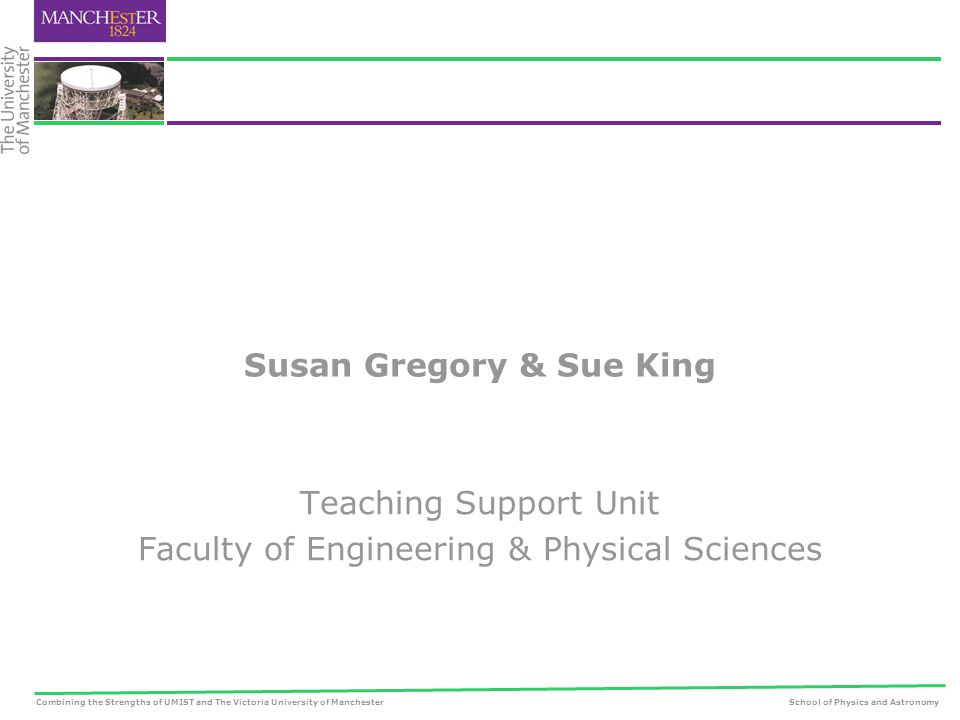 Combining the Strengths of UMIST and The Victoria University of ManchesterSchool of Physics and Astronomy Susan Gregory & Sue King Teaching Support Unit Faculty of Engineering & Physical Sciences