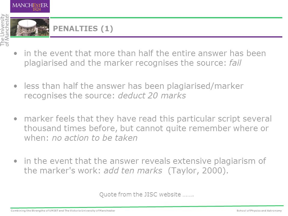 Combining the Strengths of UMIST and The Victoria University of ManchesterSchool of Physics and Astronomy PENALTIES (1) in the event that more than half the entire answer has been plagiarised and the marker recognises the source: fail less than half the answer has been plagiarised/marker recognises the source: deduct 20 marks marker feels that they have read this particular script several thousand times before, but cannot quite remember where or when: no action to be taken in the event that the answer reveals extensive plagiarism of the marker s work: add ten marks (Taylor, 2000).