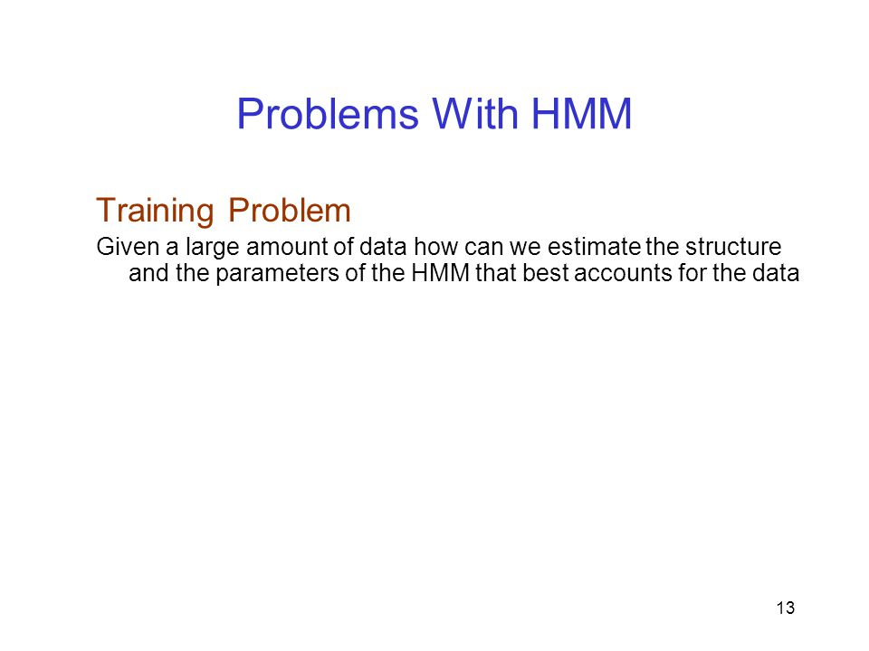 13 Problems With HMM Training Problem Given a large amount of data how can we estimate the structure and the parameters of the HMM that best accounts for the data