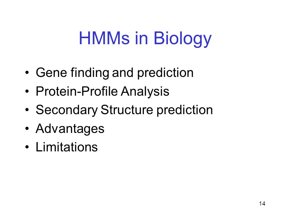 14 HMMs in Biology Gene finding and prediction Protein-Profile Analysis Secondary Structure prediction Advantages Limitations