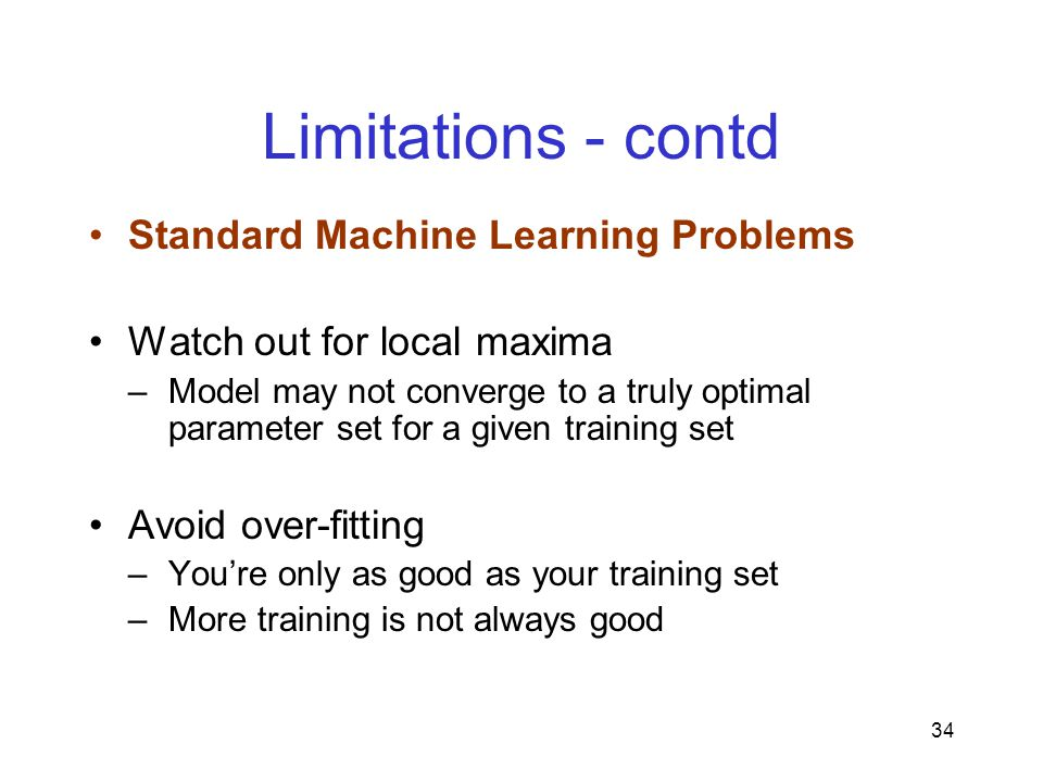 34 Limitations - contd Standard Machine Learning Problems Watch out for local maxima –Model may not converge to a truly optimal parameter set for a given training set Avoid over-fitting –You're only as good as your training set –More training is not always good