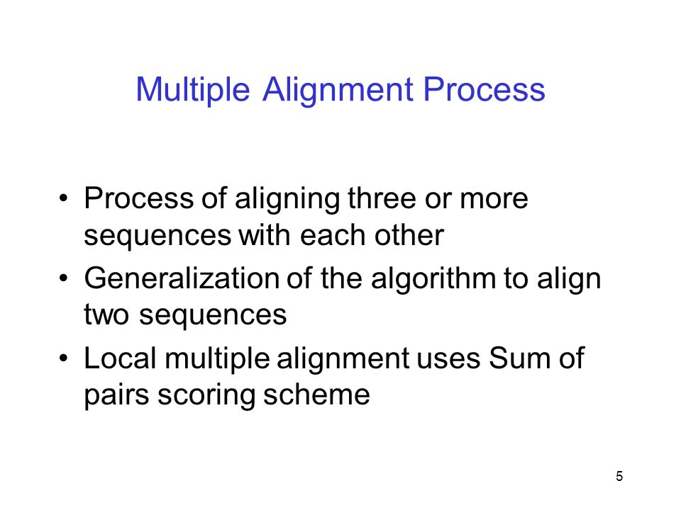 5 Multiple Alignment Process Process of aligning three or more sequences with each other Generalization of the algorithm to align two sequences Local multiple alignment uses Sum of pairs scoring scheme
