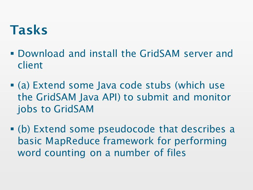 Tasks  Download and install the GridSAM server and client  (a) Extend some Java code stubs (which use the GridSAM Java API) to submit and monitor jobs to GridSAM  (b) Extend some pseudocode that describes a basic MapReduce framework for performing word counting on a number of files