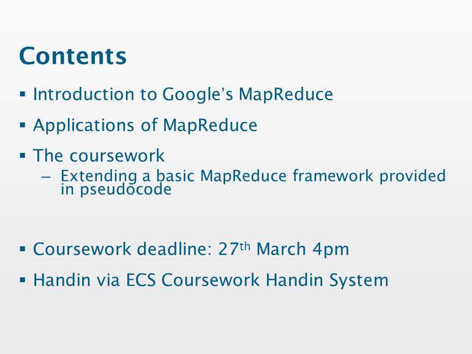 Contents  Introduction to Google's MapReduce  Applications of MapReduce  The coursework – Extending a basic MapReduce framework provided in pseudocode  Coursework deadline: 27 th March 4pm  Handin via ECS Coursework Handin System