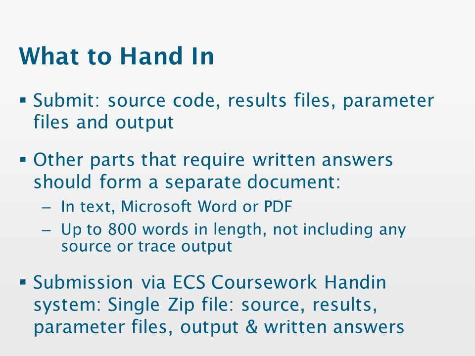 What to Hand In  Submit: source code, results files, parameter files and output  Other parts that require written answers should form a separate document: – In text, Microsoft Word or PDF – Up to 800 words in length, not including any source or trace output  Submission via ECS Coursework Handin system: Single Zip file: source, results, parameter files, output & written answers