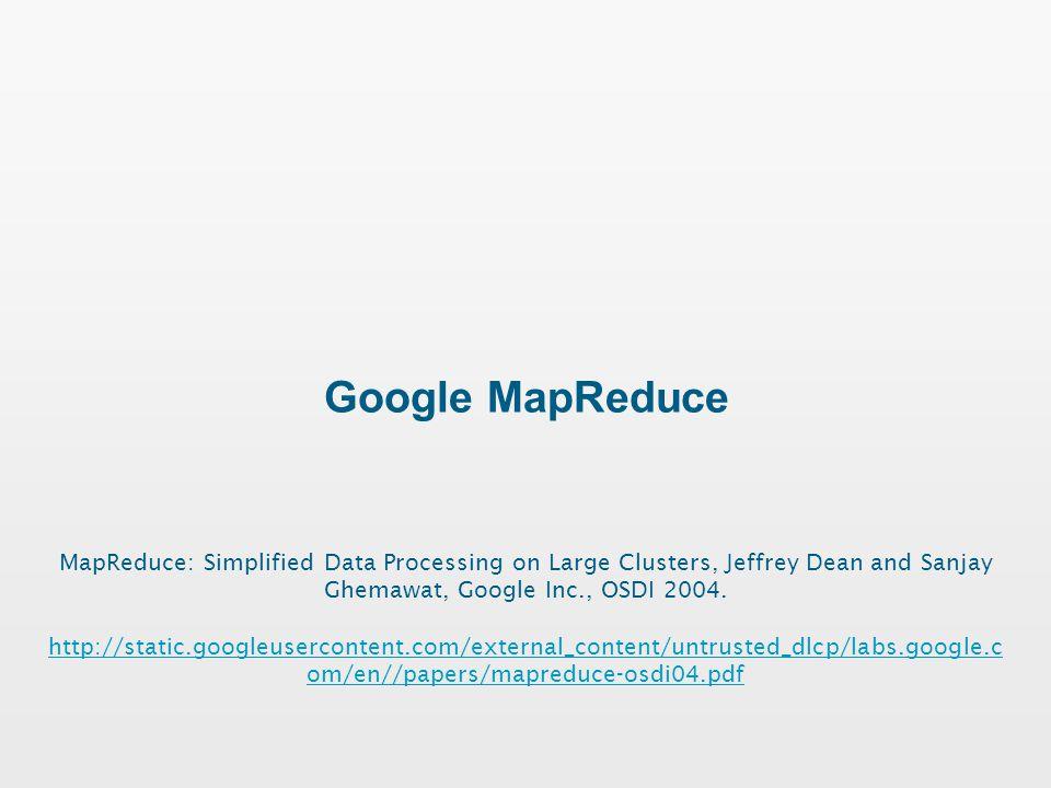 Google MapReduce MapReduce: Simplified Data Processing on Large Clusters, Jeffrey Dean and Sanjay Ghemawat, Google Inc., OSDI 2004.