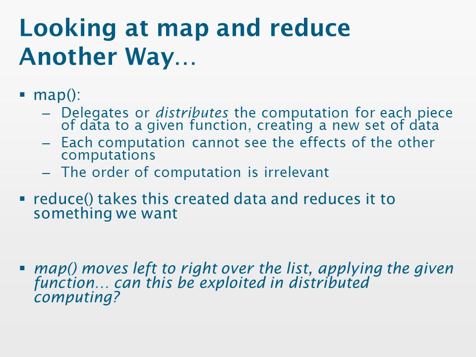 Looking at map and reduce Another Way…  map(): – Delegates or distributes the computation for each piece of data to a given function, creating a new set of data – Each computation cannot see the effects of the other computations – The order of computation is irrelevant  reduce() takes this created data and reduces it to something we want  map() moves left to right over the list, applying the given function… can this be exploited in distributed computing