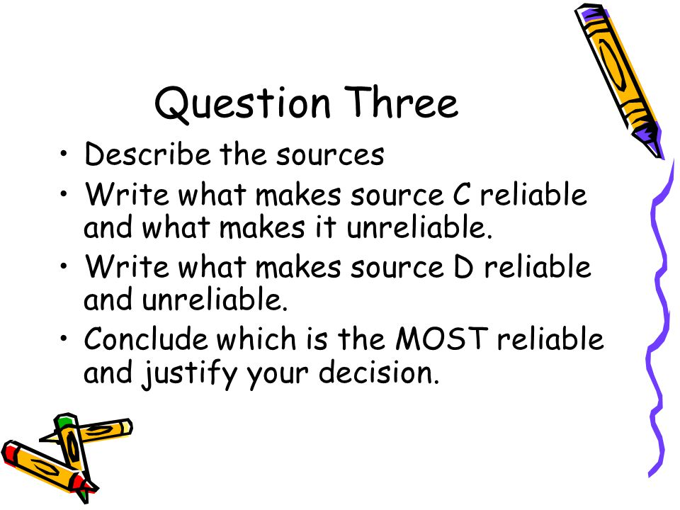 Question Three Describe the sources Write what makes source C reliable and what makes it unreliable. Write what makes source D reliable and unreliable