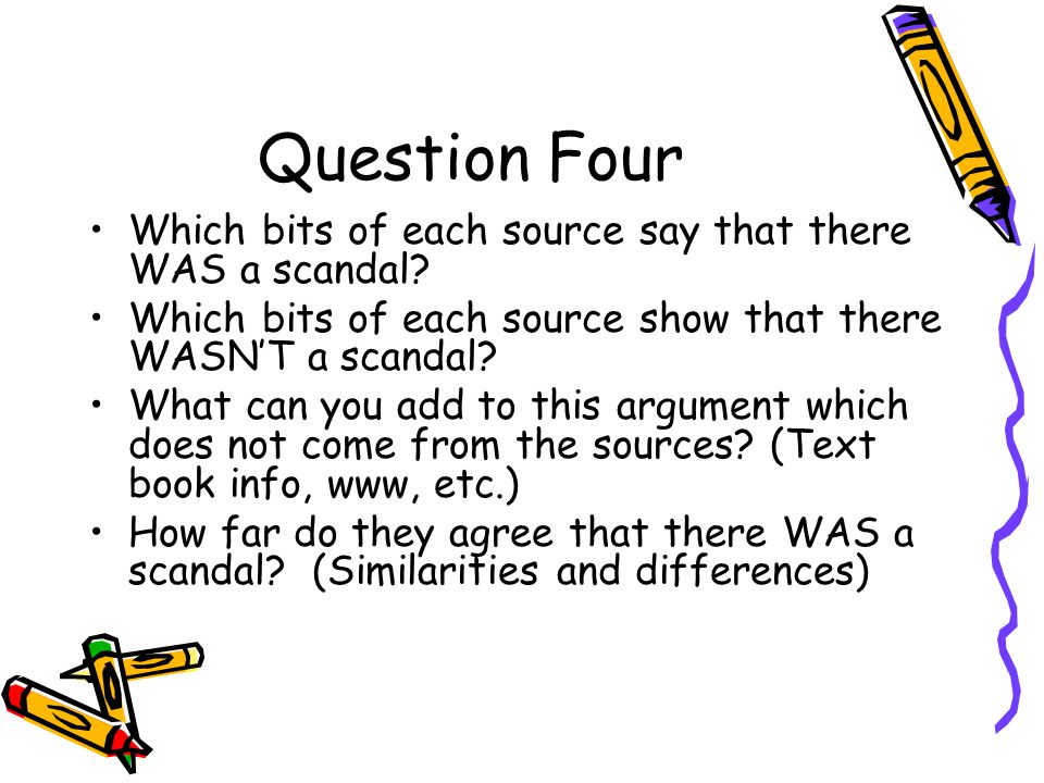 Question Four Which bits of each source say that there WAS a scandal? Which bits of each source show that there WASN'T a scandal? What can you add to