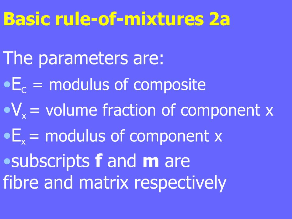 Basic rule-of-mixtures 2a The parameters are: E C = modulus of composite V x = volume fraction of component x E x = modulus of component x subscripts f and m are fibre and matrix respectively