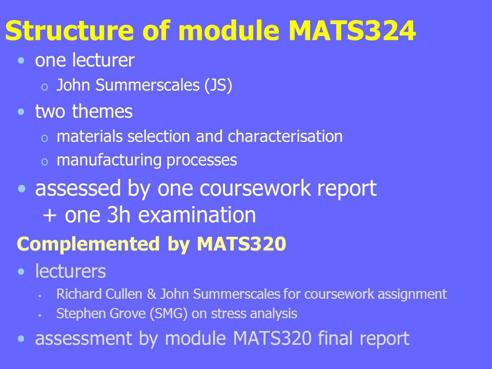 Structure of module MATS324 one lecturer o John Summerscales (JS) two themes o materials selection and characterisation o manufacturing processes assessed by one coursework report + one 3h examination Complemented by MATS320 lecturers Richard Cullen & John Summerscales for coursework assignment Stephen Grove (SMG) on stress analysis assessment by module MATS320 final report
