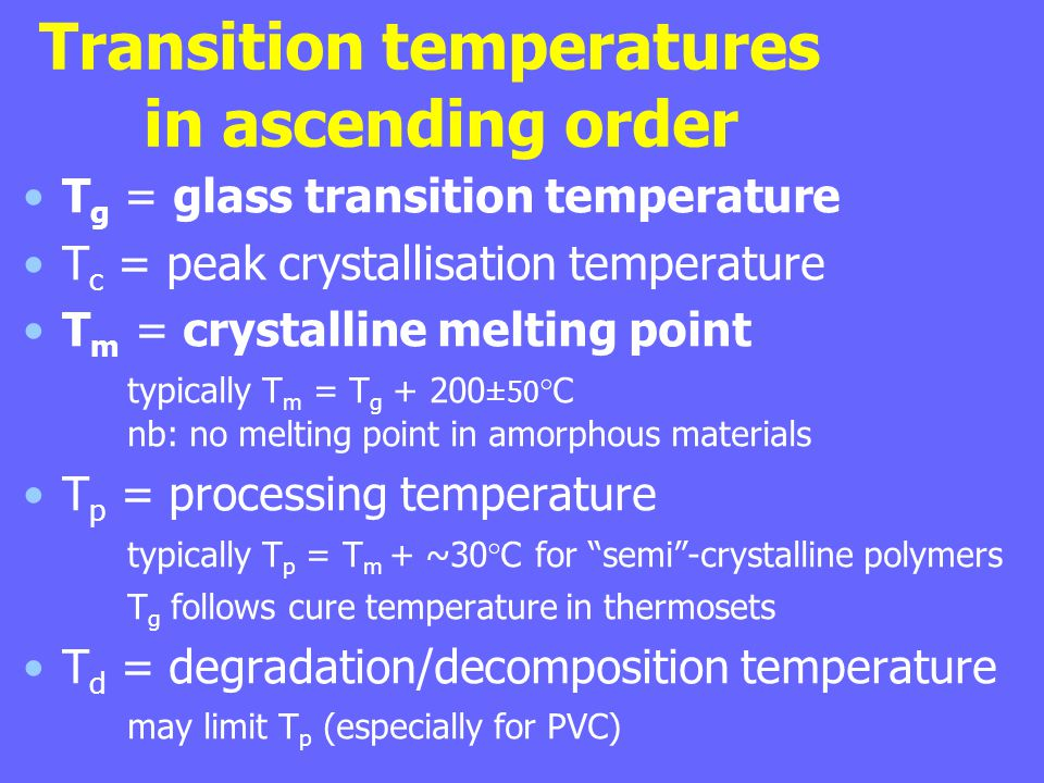 Transition temperatures in ascending order T g = glass transition temperature T c = peak crystallisation temperature T m = crystalline melting point typically T m = T g + 200 ±50 °C nb: no melting point in amorphous materials T p = processing temperature typically T p = T m + ~30°C for semi -crystalline polymers T g follows cure temperature in thermosets T d = degradation/decomposition temperature may limit T p (especially for PVC)