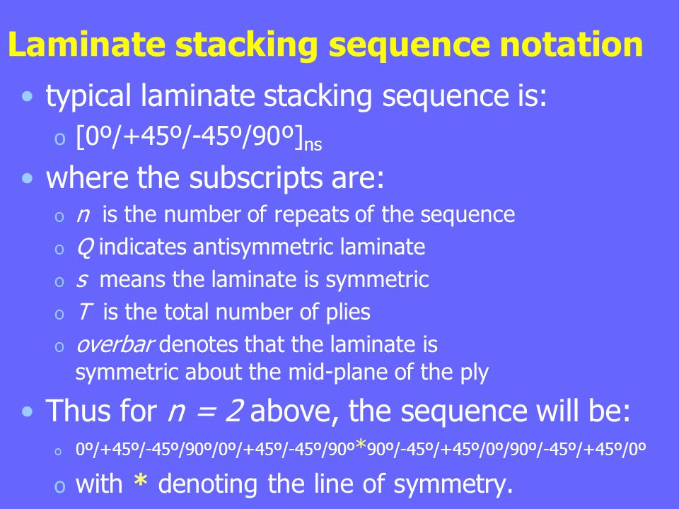 Laminate stacking sequence notation typical laminate stacking sequence is: o [0º/+45º/-45º/90º] ns where the subscripts are: o n is the number of repeats of the sequence o Q indicates antisymmetric laminate o s means the laminate is symmetric o T is the total number of plies o overbar denotes that the laminate is symmetric about the mid-plane of the ply Thus for n = 2 above, the sequence will be: o 0º/+45º/-45º/90º/0º/+45º/-45º/90º * 90º/-45º/+45º/0º/90º/-45º/+45º/0º o with * denoting the line of symmetry.