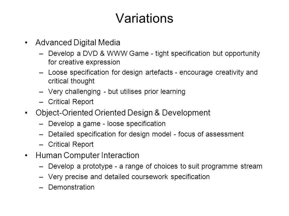 Variations Advanced Digital Media –Develop a DVD & WWW Game - tight specification but opportunity for creative expression –Loose specification for des