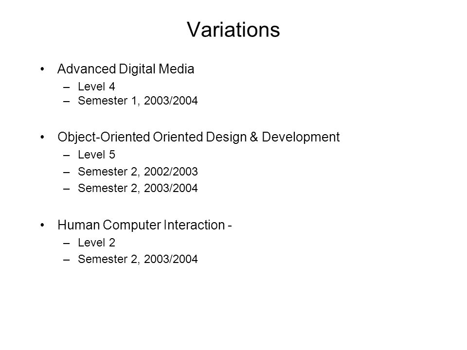 Variations Advanced Digital Media –Level 4 –Semester 1, 2003/2004 Object-Oriented Oriented Design & Development –Level 5 –Semester 2, 2002/2003 –Semes
