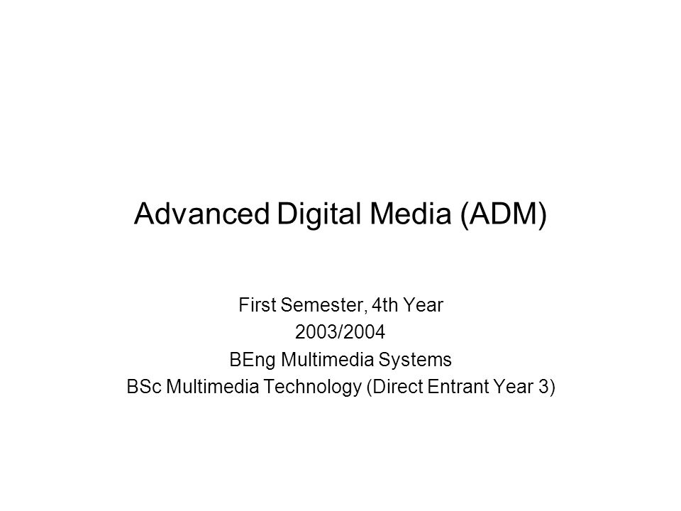 Advanced Digital Media (ADM) First Semester, 4th Year 2003/2004 BEng Multimedia Systems BSc Multimedia Technology (Direct Entrant Year 3)