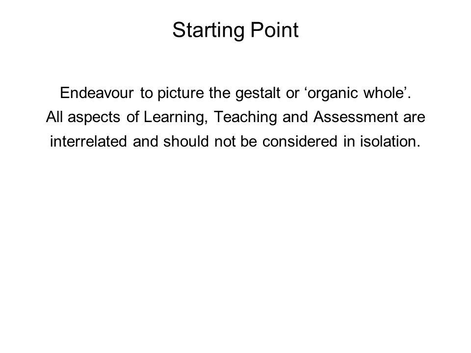 Starting Point Endeavour to picture the gestalt or 'organic whole'. All aspects of Learning, Teaching and Assessment are interrelated and should not b