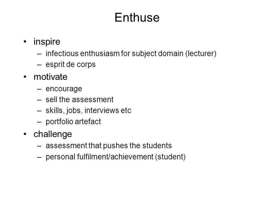 Enthuse inspire –infectious enthusiasm for subject domain (lecturer) –esprit de corps motivate –encourage –sell the assessment –skills, jobs, intervie