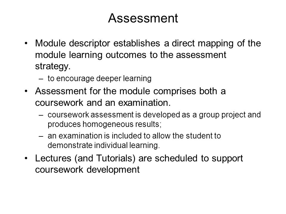 Assessment Module descriptor establishes a direct mapping of the module learning outcomes to the assessment strategy. –to encourage deeper learning As