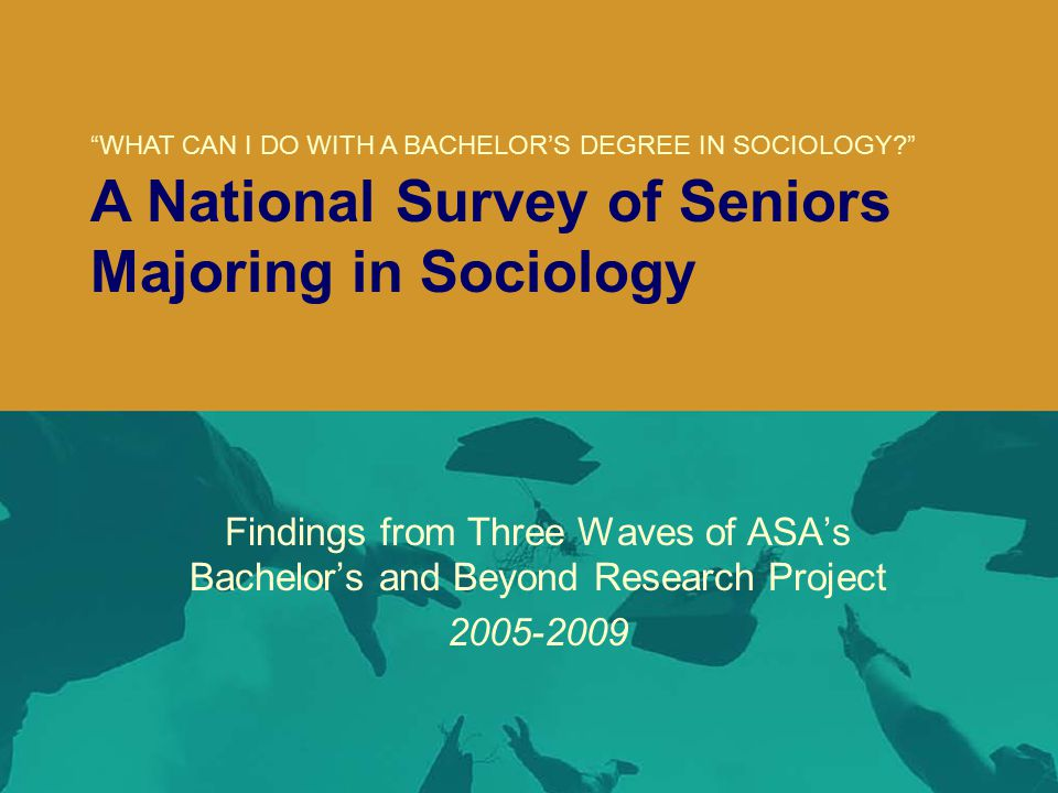 ( Findings from Three Waves of ASA's Bachelor's and Beyond Research Project 2005-2009 WHAT CAN I DO WITH A BACHELOR'S DEGREE IN SOCIOLOGY? A National Survey of Seniors Majoring in Sociology