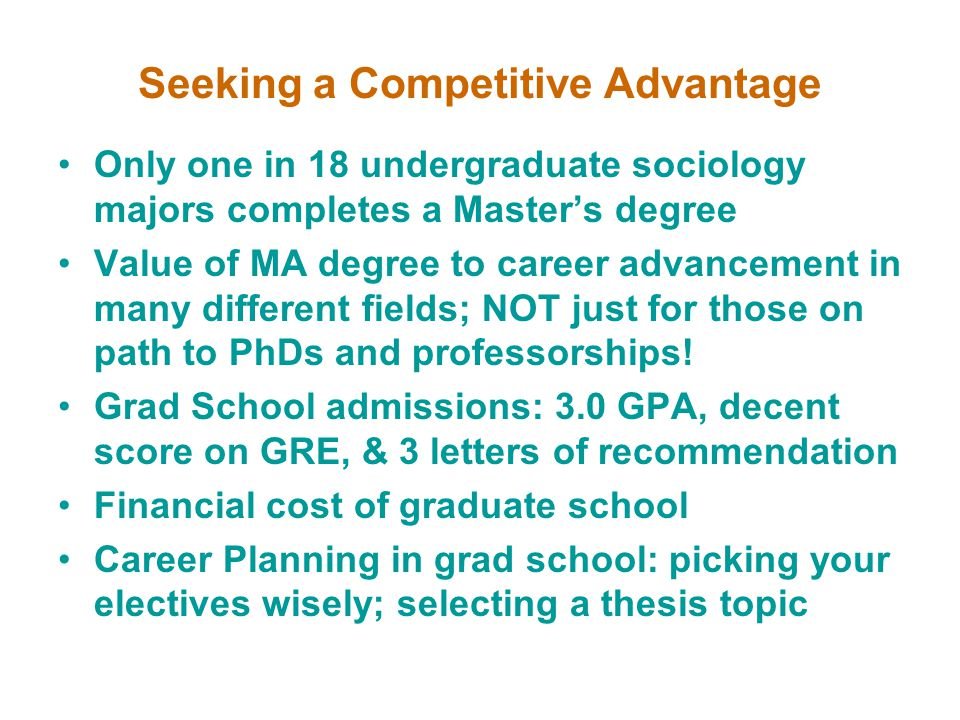Seeking a Competitive Advantage Only one in 18 undergraduate sociology majors completes a Master's degree Value of MA degree to career advancement in many different fields; NOT just for those on path to PhDs and professorships.