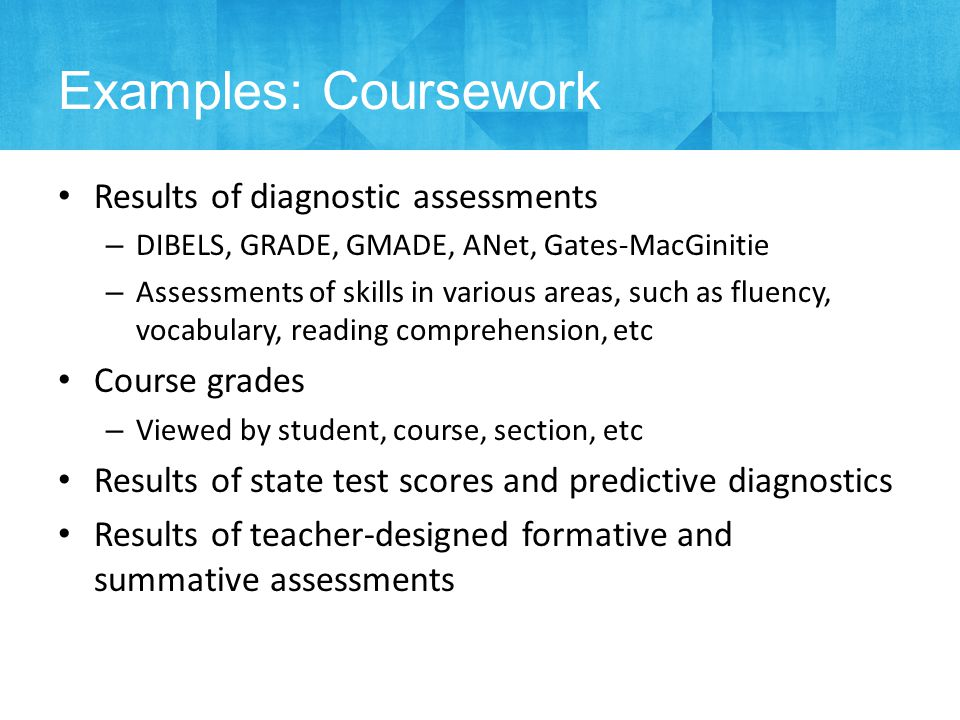 Results of diagnostic assessments – DIBELS, GRADE, GMADE, ANet, Gates-MacGinitie – Assessments of skills in various areas, such as fluency, vocabulary, reading comprehension, etc Course grades – Viewed by student, course, section, etc Results of state test scores and predictive diagnostics Results of teacher-designed formative and summative assessments Examples: Coursework