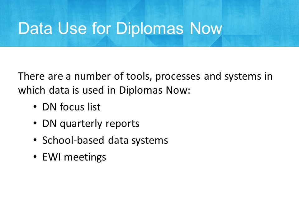 There are a number of tools, processes and systems in which data is used in Diplomas Now: DN focus list DN quarterly reports School-based data systems EWI meetings Data Use for Diplomas Now