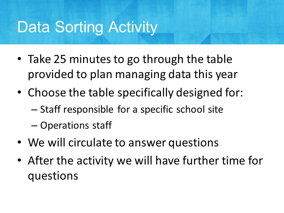 Take 25 minutes to go through the table provided to plan managing data this year Choose the table specifically designed for: – Staff responsible for a specific school site – Operations staff We will circulate to answer questions After the activity we will have further time for questions Data Sorting Activity