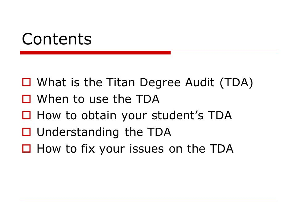 Contents  What is the Titan Degree Audit (TDA)  When to use the TDA  How to obtain your student's TDA  Understanding the TDA  How to fix your issues on the TDA
