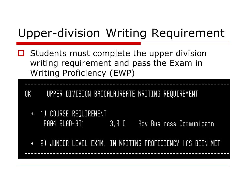 Upper-division Writing Requirement  Students must complete the upper division writing requirement and pass the Exam in Writing Proficiency (EWP)